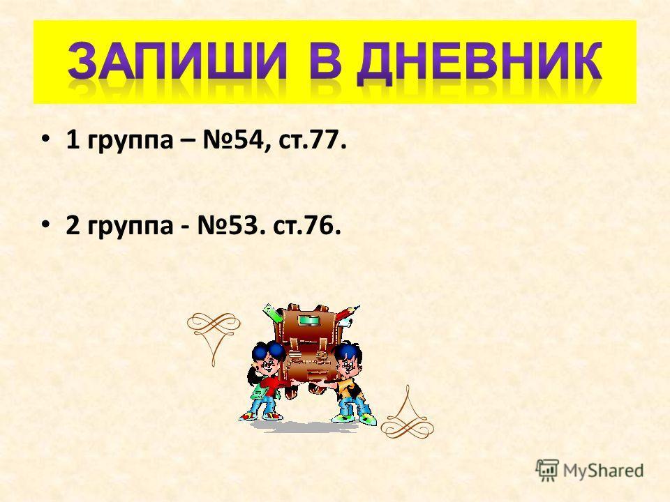 1 группа – 54, ст.77. 2 группа - 53. ст.76.