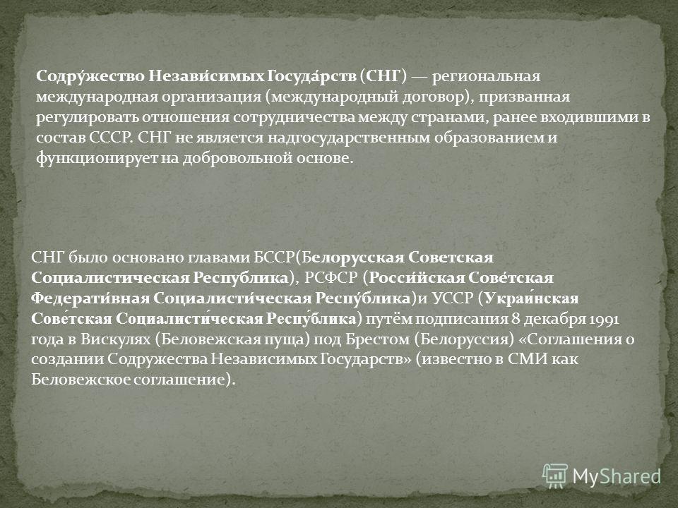 Содру́жество Незави́симых Госуда́рств (СНГ) региональная международная организация (международный договор), призванная регулировать отношения сотрудничества между странами, ранее входившими в состав СССР. СНГ не является надгосударственным образовани