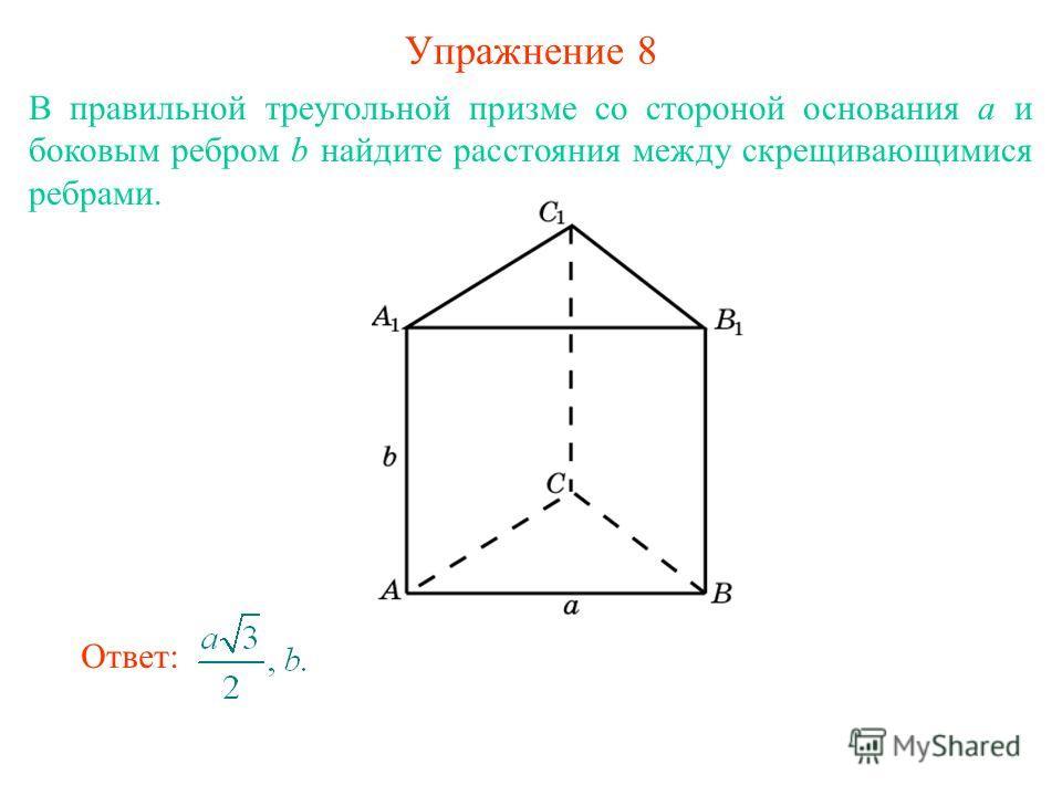 Упражнение 8 В правильной треугольной призме со стороной основания а и боковым ребром b найдите расстояния между скрещивающимися ребрами. Ответ: