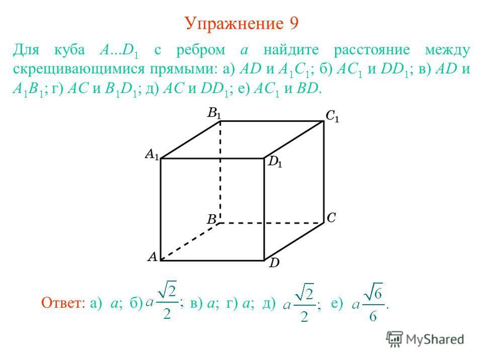 Упражнение 9 Для куба A...D 1 с ребром а найдите расстояние между скрещивающимися прямыми: а) AD и A 1 C 1 ; б) AC 1 и DD 1 ; в) AD и A 1 B 1 ; г) AC и B 1 D 1 ; д) AC и DD 1 ; е) AC 1 и BD. Ответ: а) a; б) в) a;в) a;г) a;г) a; д)д) е)е)