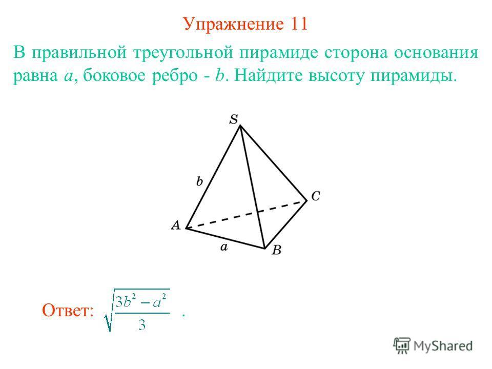 Упражнение 11 В правильной треугольной пирамиде сторона основания равна a, боковое ребро - b. Найдите высоту пирамиды. Ответ:.