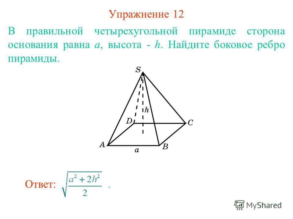 Упражнение 12 В правильной четырехугольной пирамиде сторона основания равна а, высота - h. Найдите боковое ребро пирамиды. Ответ:.