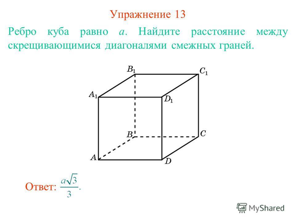 Упражнение 13 Ребро куба равно a. Найдите расстояние между скрещивающимися диагоналями смежных граней. Ответ:
