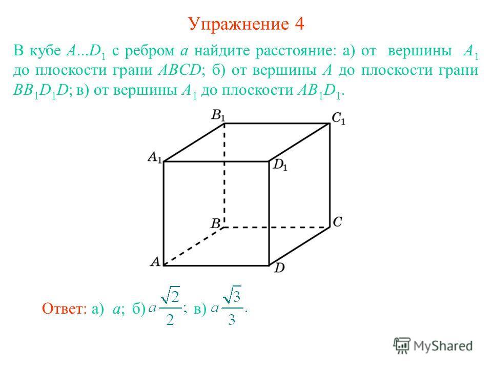 Упражнение 4 В кубе A...D 1 с ребром а найдите расстояние: а) от вершины А 1 до плоскости грани ABCD; б) от вершины А до плоскости грани BB 1 D 1 D; в) от вершины А 1 до плоскости AB 1 D 1. Ответ: а) a; б) в)в)