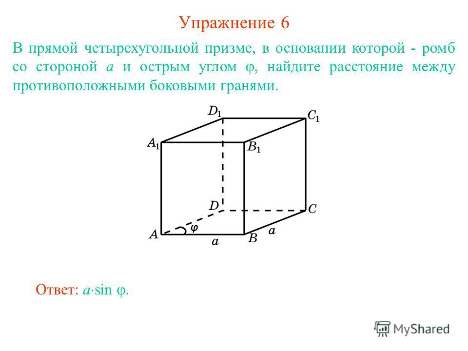 Упражнение 6 В прямой четырехугольной призме, в основании которой - ромб со стороной а и острым углом φ, найдите расстояние между противоположными боковыми гранями. Ответ: a sin.