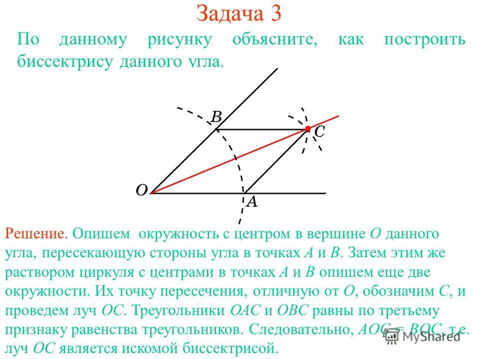 Задача 3 По данному рисунку объясните, как построить биссектрису данного угла. Решение. Опишем окружность с центром в вершине О данного угла, пересекающую стороны угла в точках А и В. Затем этим же раствором циркуля с центрами в точках А и В опишем е