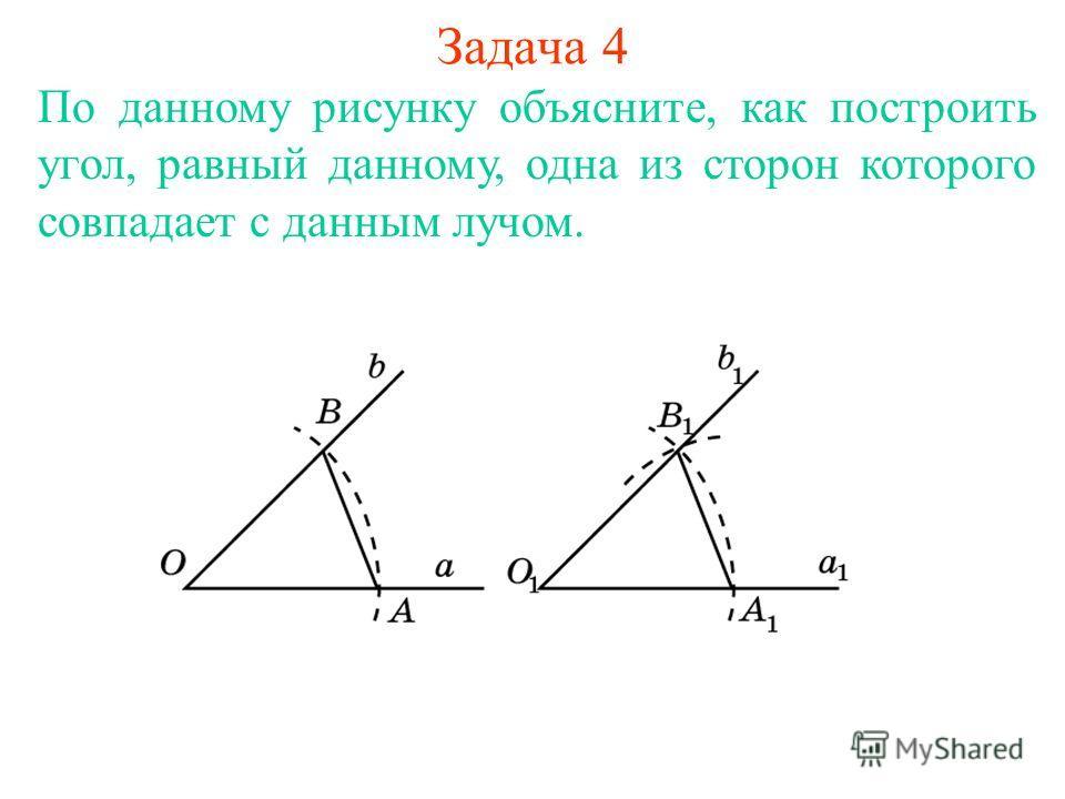 Задача 4 По данному рисунку объясните, как построить угол, равный данному, одна из сторон которого совпадает с данным лучом.