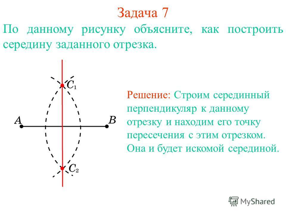 Задача 7 По данному рисунку объясните, как построить середину заданного отрезка. Решение: Строим серединный перпендикуляр к данному отрезку и находим его точку пересечения с этим отрезком. Она и будет искомой серединой.