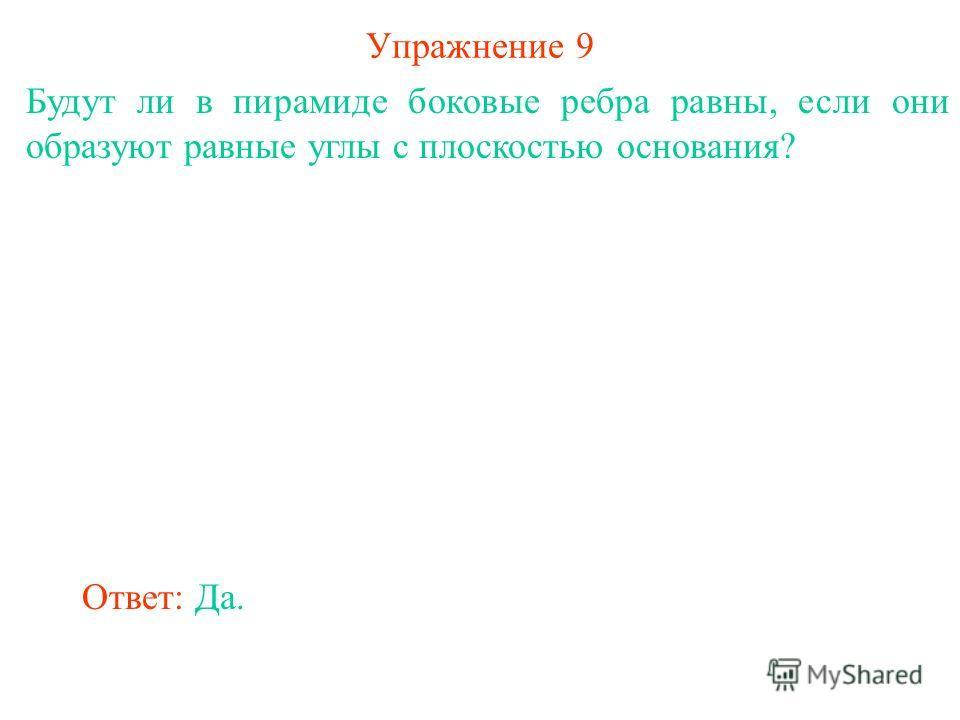 Упражнение 9 Будут ли в пирамиде боковые ребра равны, если они образуют равные углы с плоскостью основания? Ответ: Да.