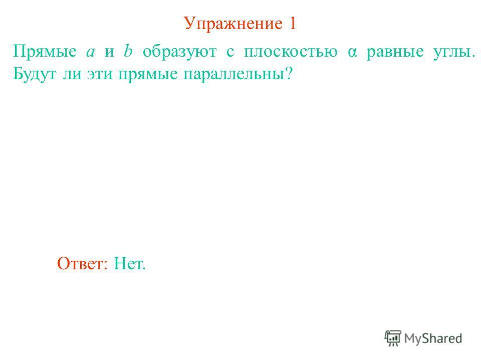 Упражнение 1 Прямые a и b образуют с плоскостью α равные углы. Будут ли эти прямые параллельны? Ответ: Нет.