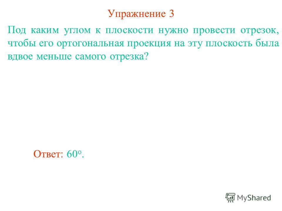 Упражнение 3 Под каким углом к плоскости нужно провести отрезок, чтобы его ортогональная проекция на эту плоскость была вдвое меньше самого отрезка? Ответ: 60 о.