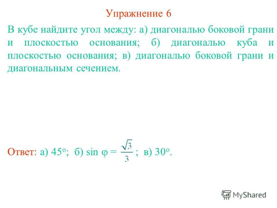 Упражнение 6 В кубе найдите угол между: а) диагональю боковой грани и плоскостью основания; б) диагональю куба и плоскостью основания; в) диагональю боковой грани и диагональным сечением. Ответ: а) 45 о ;в) 30 о. б) sin = ;