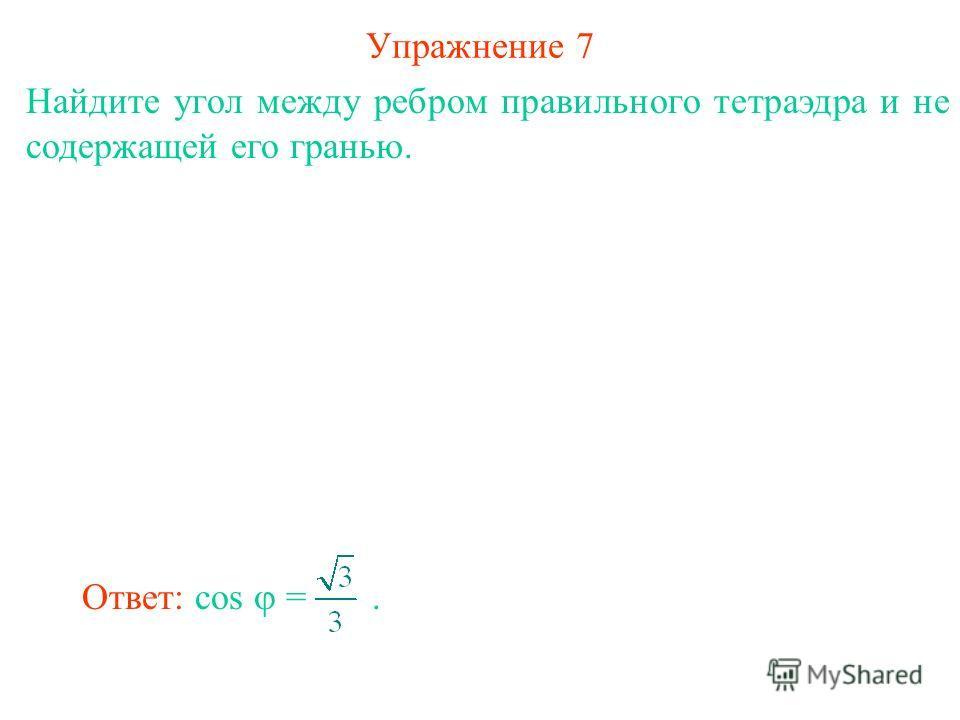 Упражнение 7 Найдите угол между ребром правильного тетраэдра и не содержащей его гранью. Ответ: cos =.