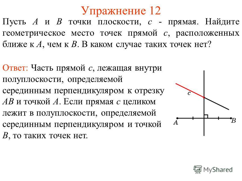 Упражнение 12 Пусть А и В точки плоскости, c - прямая. Найдите геометрическое место точек прямой c, расположенных ближе к А, чем к В. В каком случае таких точек нет? Ответ: Часть прямой c, лежащая внутри полуплоскости, определяемой серединным перпенд