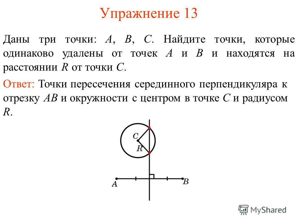 Упражнение 13 Даны три точки: А, В, С. Найдите точки, которые одинаково удалены от точек А и В и находятся на расстоянии R от точки С. Ответ: Точки пересечения серединного перпендикуляра к отрезку AB и окружности с центром в точке C и радиусом R.