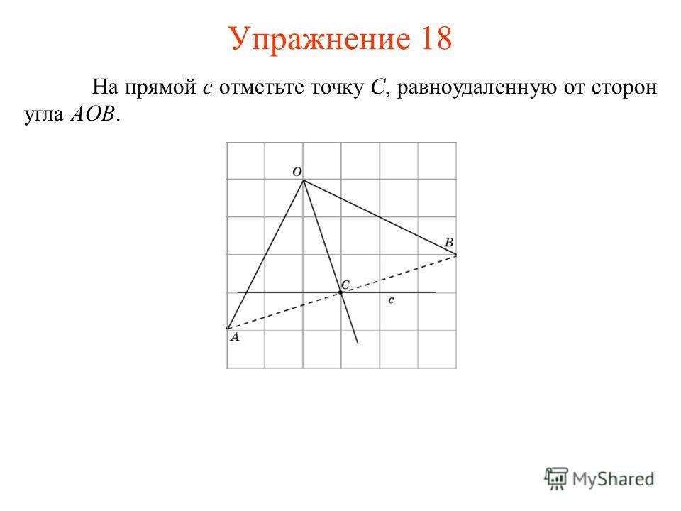 На прямой c отметьте точку C, равноудаленную от сторон угла AOB. Упражнение 18