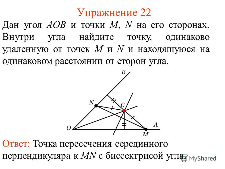 Упражнение 22 Дан угол АOB и точки M, N на его сторонах. Внутри угла найдите точку, одинаково удаленную от точек M и N и находящуюся на одинаковом расстоянии от сторон угла. Ответ: Точка пересечения серединного перпендикуляра к MN с биссектрисой угла