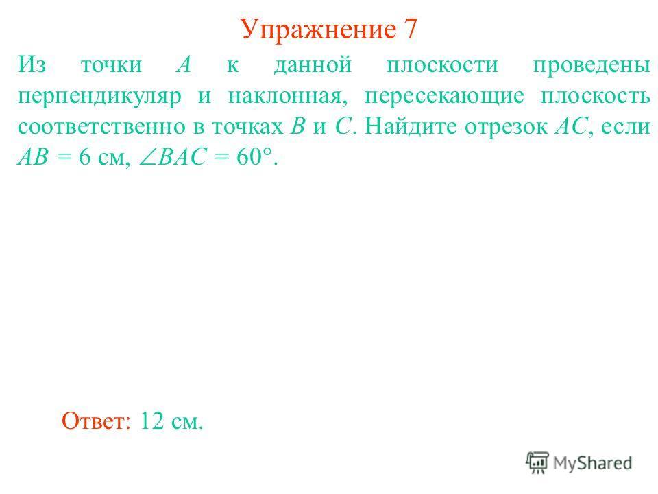 Из точки A к данной плоскости проведены перпендикуляр и наклонная, пересекающие плоскость соответственно в точках B и C. Найдите отрезок AC, если AB = 6 см, BAC = 60°. Ответ: 12 см. Упражнение 7