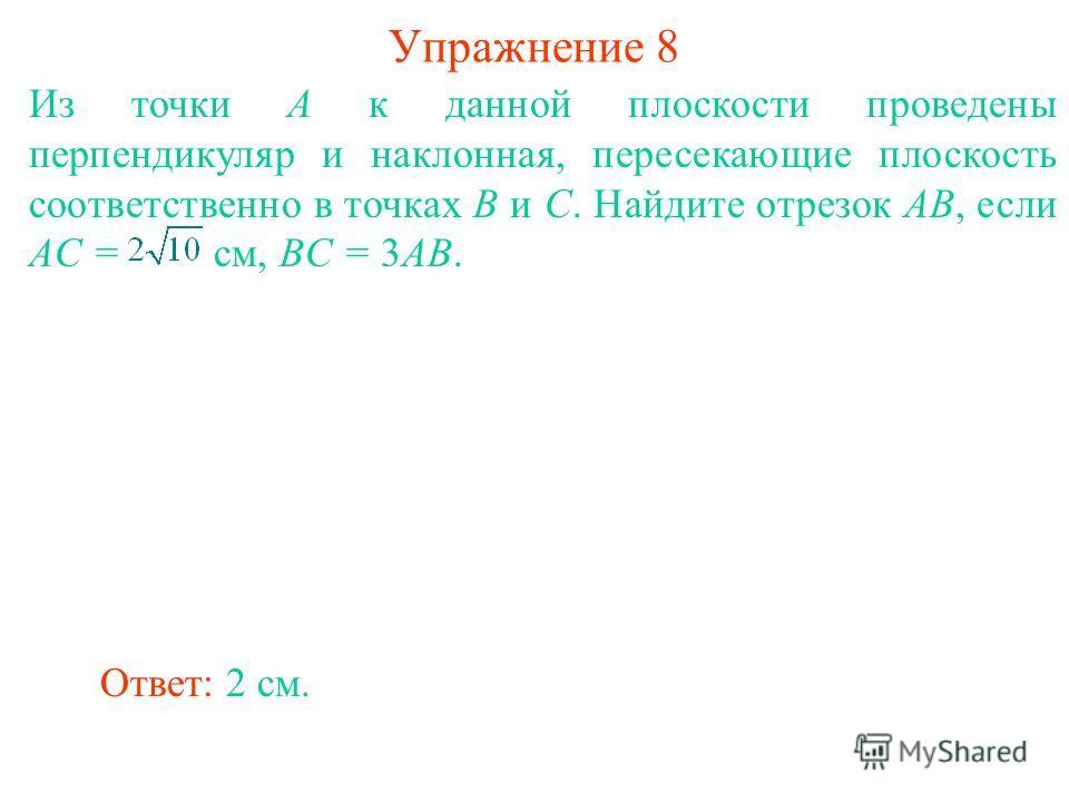 Из точки A к данной плоскости проведены перпендикуляр и наклонная, пересекающие плоскость соответственно в точках B и C. Найдите отрезок AB, если AC = см, BC = 3AB. Ответ: 2 см. Упражнение 8