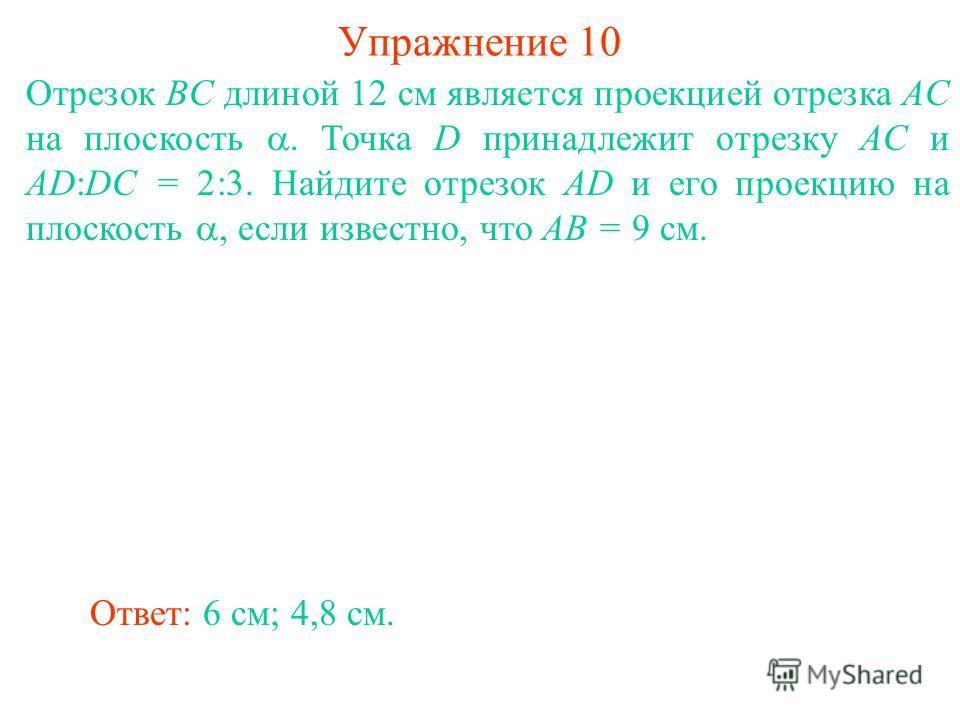 Отрезок BC длиной 12 см является проекцией отрезка AC на плоскость. Точка D принадлежит отрезку AC и AD:DC = 2:3. Найдите отрезок AD и его проекцию на плоскость, если известно, что AB = 9 см. Ответ: 6 см; 4,8 см. Упражнение 10