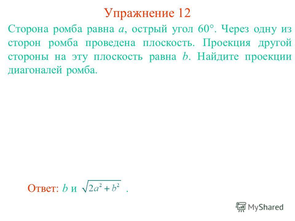 Сторона ромба равна a, острый угол 60°. Через одну из сторон ромба проведена плоскость. Проекция другой стороны на эту плоскость равна b. Найдите проекции диагоналей ромба. Упражнение 12 Ответ: b и.