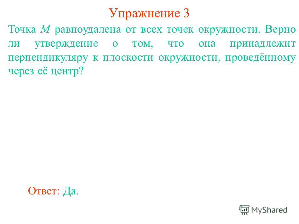 Точка M равноудалена от всех точек окружности. Верно ли утверждение о том, что она принадлежит перпендикуляру к плоскости окружности, проведённому через её центр? Ответ: Да. Упражнение 3