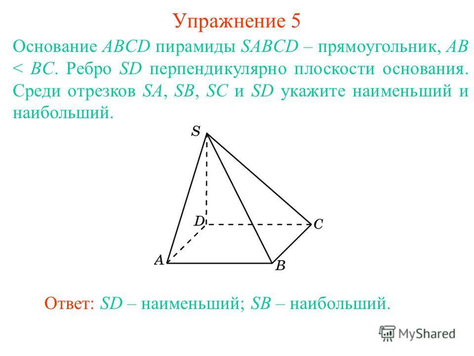 Основание ABCD пирамиды SABCD – прямоугольник, AB < BC. Ребро SD перпендикулярно плоскости основания. Среди отрезков SA, SB, SC и SD укажите наименьший и наибольший. Ответ: SD – наименьший; SB – наибольший. Упражнение 5