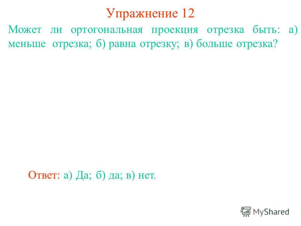 Может ли ортогональная проекция отрезка быть: а) меньше отрезка; б) равна отрезку; в) больше отрезка? Упражнение 12 Ответ: а) Да;б) да;в) нет.