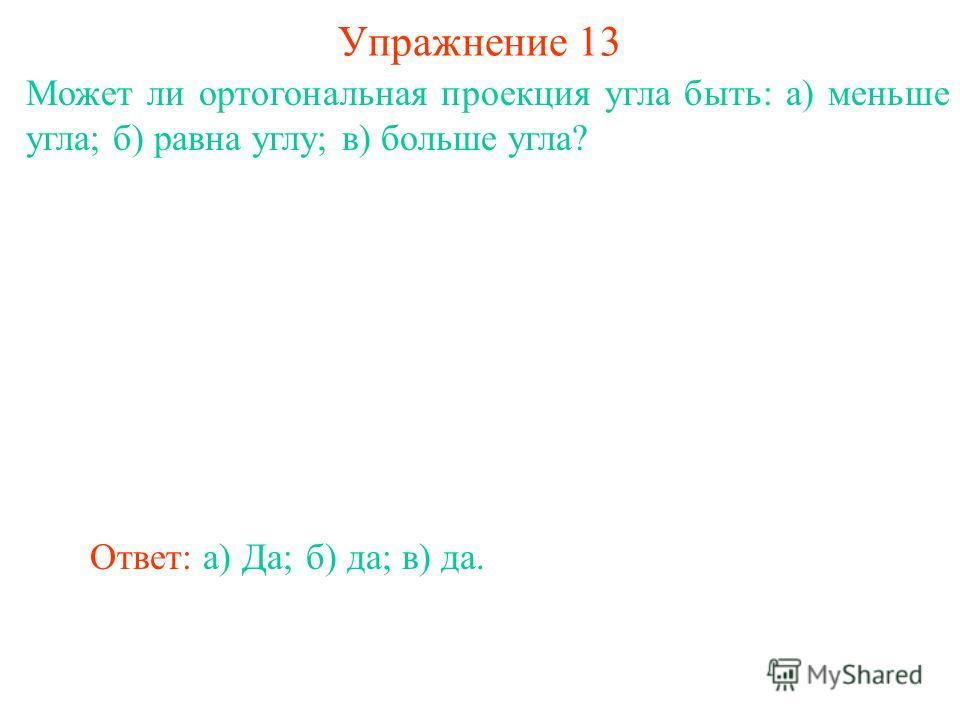 Может ли ортогональная проекция угла быть: а) меньше угла; б) равна углу; в) больше угла? Упражнение 13 Ответ: а) Да;б) да;в) да.