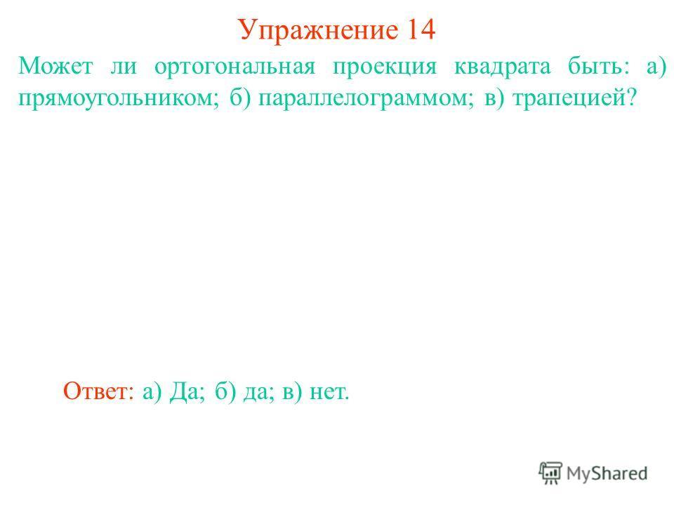 Может ли ортогональная проекция квадрата быть: а) прямоугольником; б) параллелограммом; в) трапецией? Упражнение 14 Ответ: а) Да;б) да;в) нет.