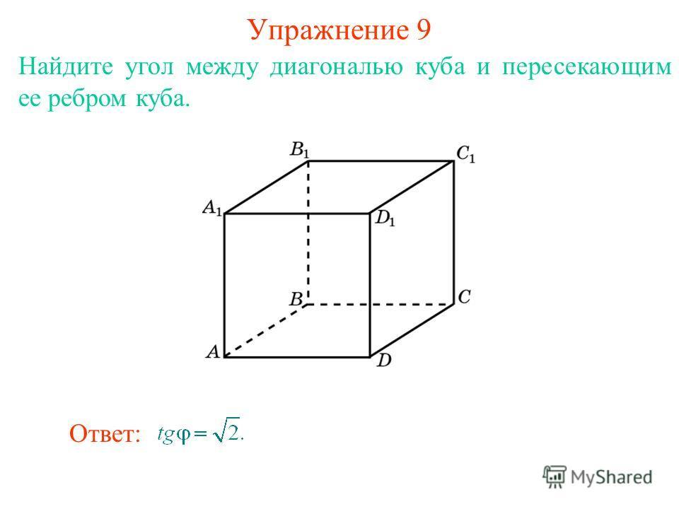 Найдите угол между диагональю куба и пересекающим ее ребром куба. Упражнение 9 Ответ: