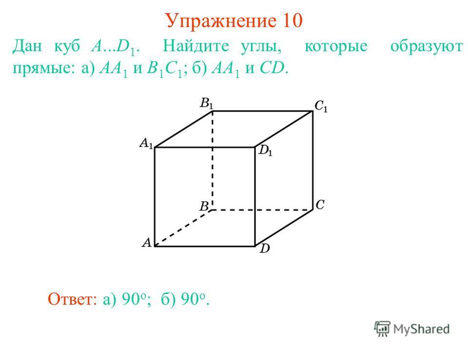 Дан куб A...D 1. Найдите углы, которые образуют прямые: а) AA 1 и B 1 C 1 ; б) AA 1 и CD. Упражнение 10 Ответ: а) 90 о ;б) 90 о.