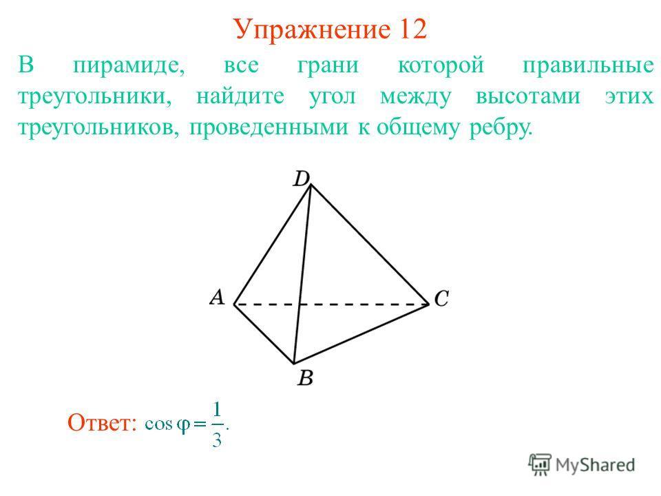 В пирамиде, все грани которой правильные треугольники, найдите угол между высотами этих треугольников, проведенными к общему ребру. Упражнение 12 Ответ:
