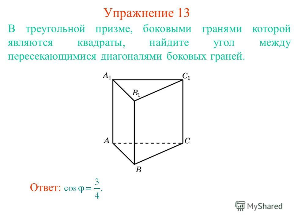 В треугольной призме, боковыми гранями которой являются квадраты, найдите угол между пересекающимися диагоналями боковых граней. Упражнение 13 Ответ: