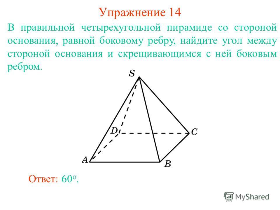 В правильной четырехугольной пирамиде со стороной основания, равной боковому ребру, найдите угол между стороной основания и скрещивающимся с ней боковым ребром. Упражнение 14 Ответ: 60 o.
