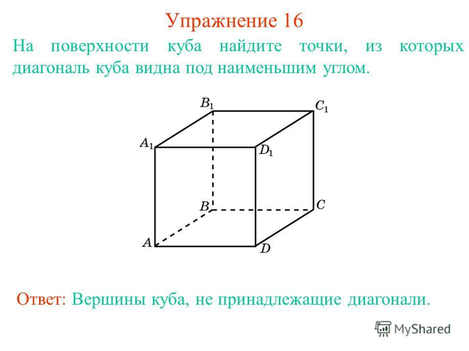 На поверхности куба найдите точки, из которых диагональ куба видна под наименьшим углом. Упражнение 16 Ответ: Вершины куба, не принадлежащие диагонали.