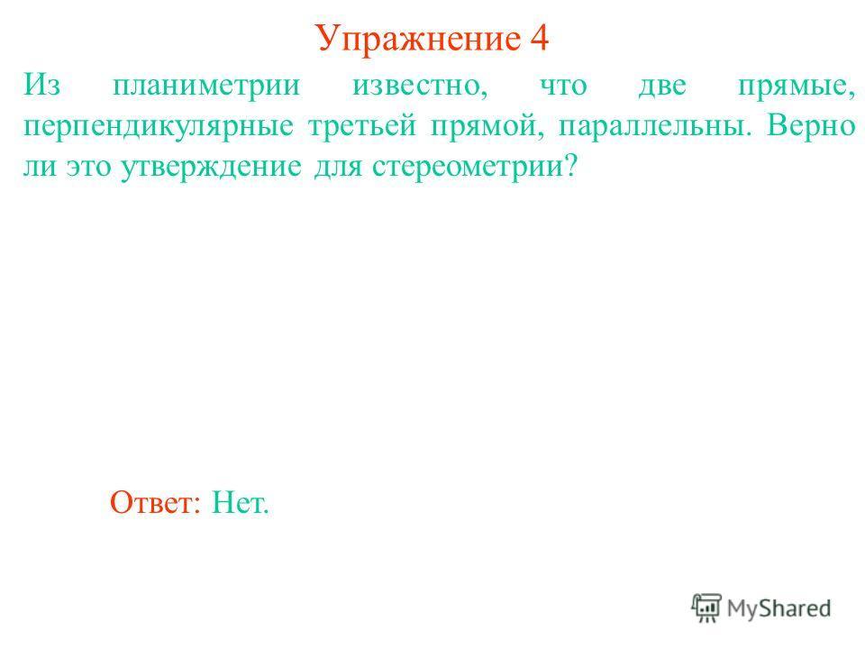 Из планиметрии известно, что две прямые, перпендикулярные третьей прямой, параллельны. Верно ли это утверждение для стереометрии? Ответ: Нет. Упражнение 4