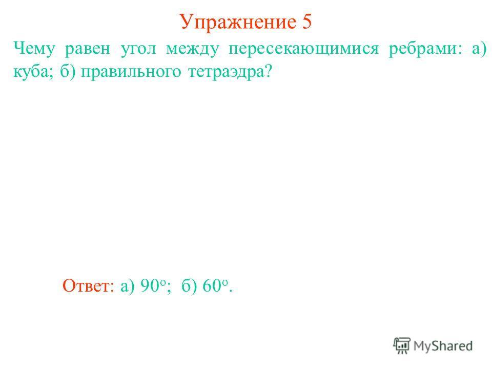 Чему равен угол между пересекающимися ребрами: а) куба; б) правильного тетраэдра? Ответ: а) 90 о ; Упражнение 5 б) 60 о.
