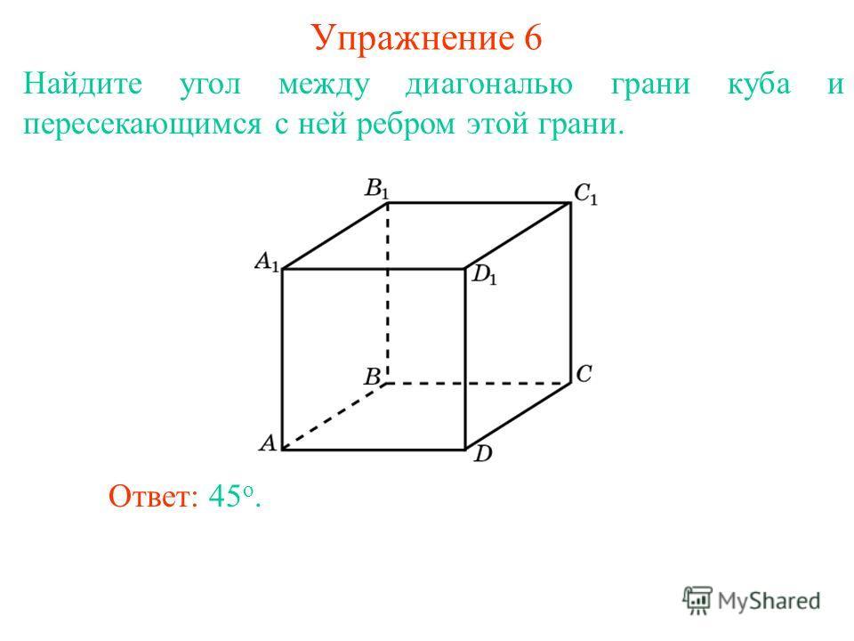 Найдите угол между диагональю грани куба и пересекающимся с ней ребром этой грани. Ответ: 45 о. Упражнение 6