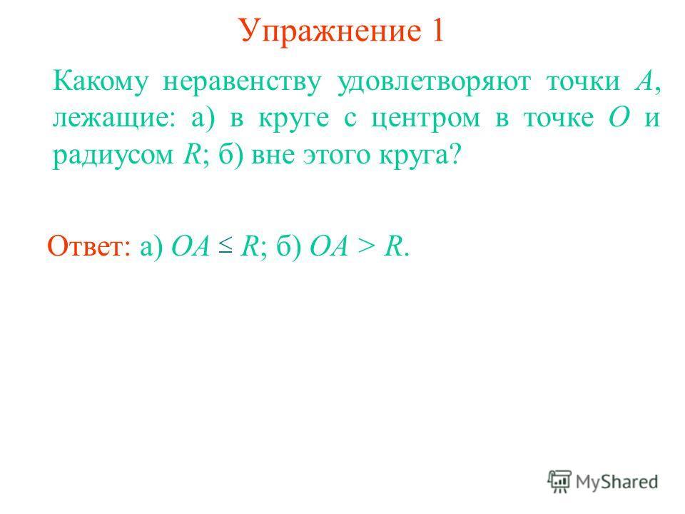 Упражнение 1 Какому неравенству удовлетворяют точки A, лежащие: а) в круге с центром в точке О и радиусом R; б) вне этого круга? Ответ: а) OA R; б) OA > R.
