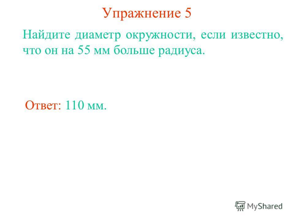 Упражнение 5 Найдите диаметр окружности, если известно, что он на 55 мм больше радиуса. Ответ: 110 мм.