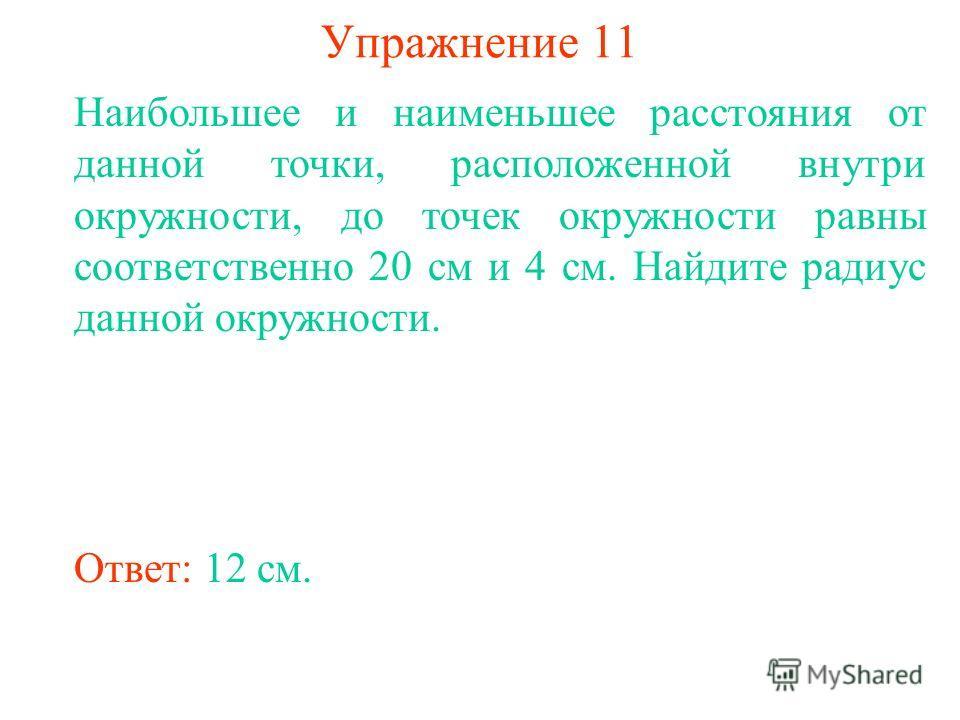 Упражнение 11 Наибольшее и наименьшее расстояния от данной точки, расположенной внутри окружности, до точек окружности равны соответственно 20 см и 4 см. Найдите радиус данной окружности. Ответ: 12 см.
