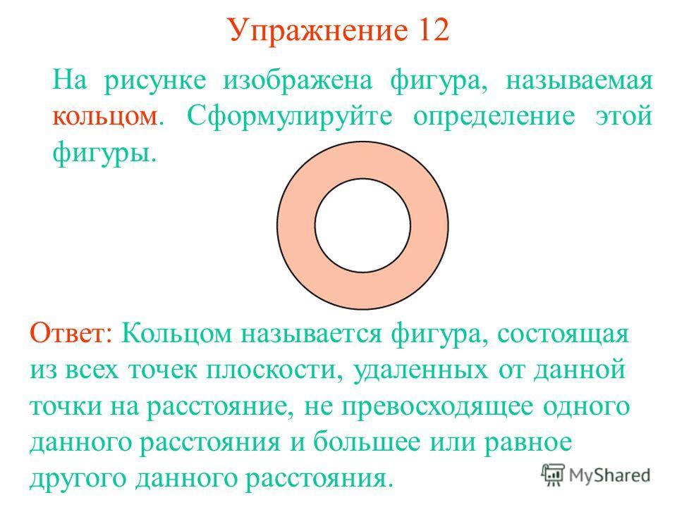 Упражнение 12 На рисунке изображена фигура, называемая кольцом. Сформулируйте определение этой фигуры. Ответ: Кольцом называется фигура, состоящая из всех точек плоскости, удаленных от данной точки на расстояние, не превосходящее одного данного расст