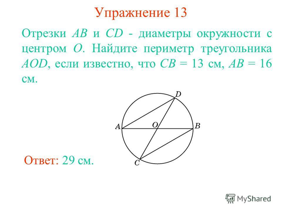Упражнение 13 Отрезки АВ и CD - диаметры окружности с центром О. Найдите периметр треугольника AOD, если известно, что СВ = 13 см, АВ = 16 см. Ответ: 29 см.
