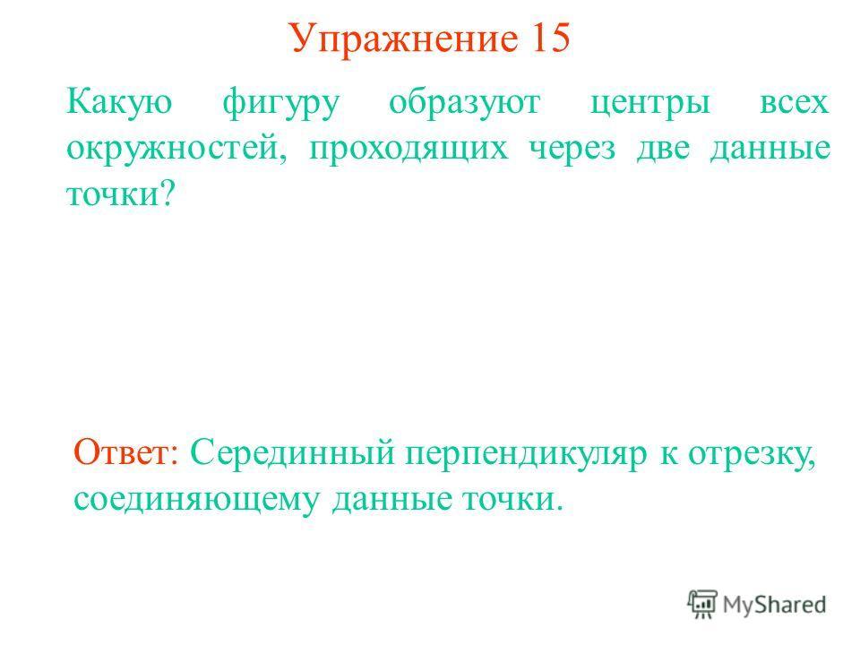 Упражнение 15 Какую фигуру образуют центры всех окружностей, проходящих через две данные точки? Ответ: Серединный перпендикуляр к отрезку, соединяющему данные точки.