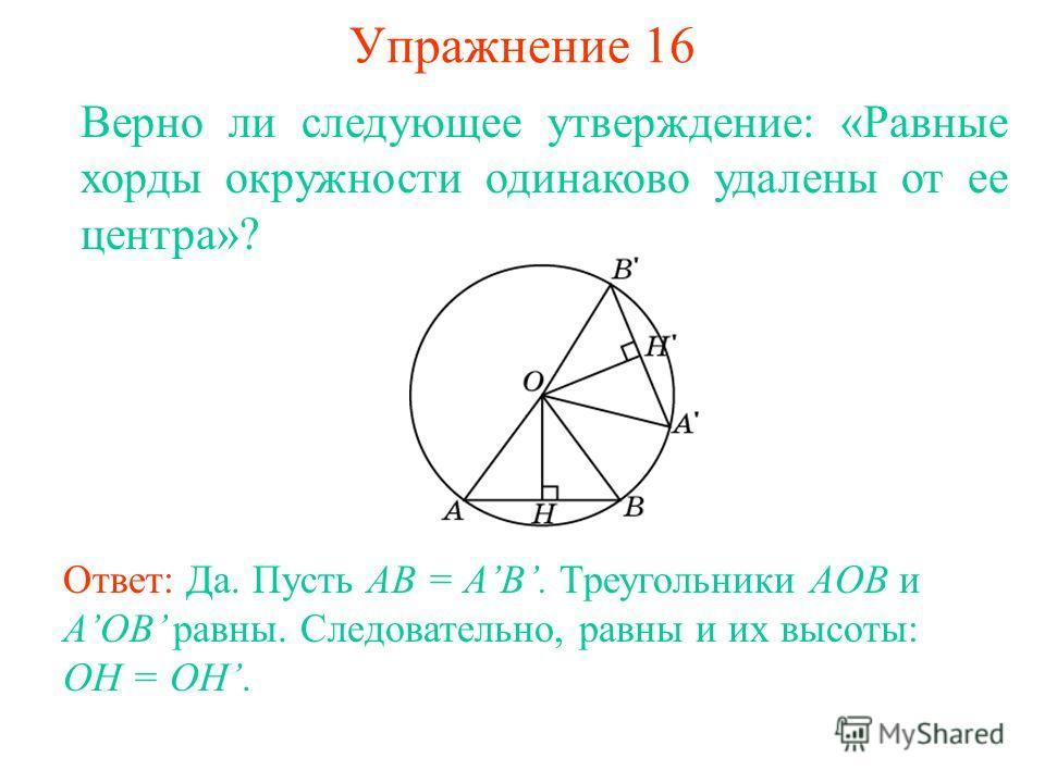 Упражнение 16 Верно ли следующее утверждение: «Равные хорды окружности одинаково удалены от ее центра»? Ответ: Да. Пусть AB = AB. Треугольники AOB и AOB равны. Следовательно, равны и их высоты: OH = OH.