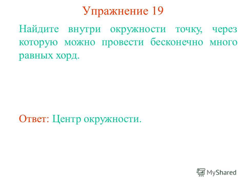 Упражнение 19 Найдите внутри окружности точку, через которую можно провести бесконечно много равных хорд. Ответ: Центр окружности.