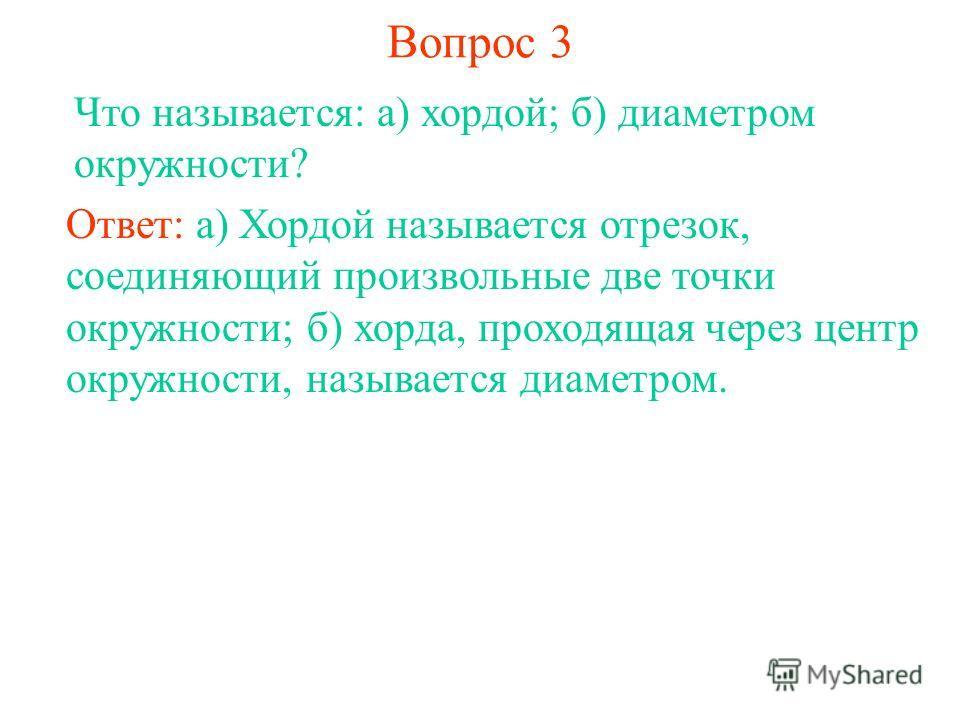 Вопрос 3 Что называется: а) хордой; б) диаметром окружности? Ответ: а) Хордой называется отрезок, соединяющий произвольные две точки окружности; б) хорда, проходящая через центр окружности, называется диаметром.