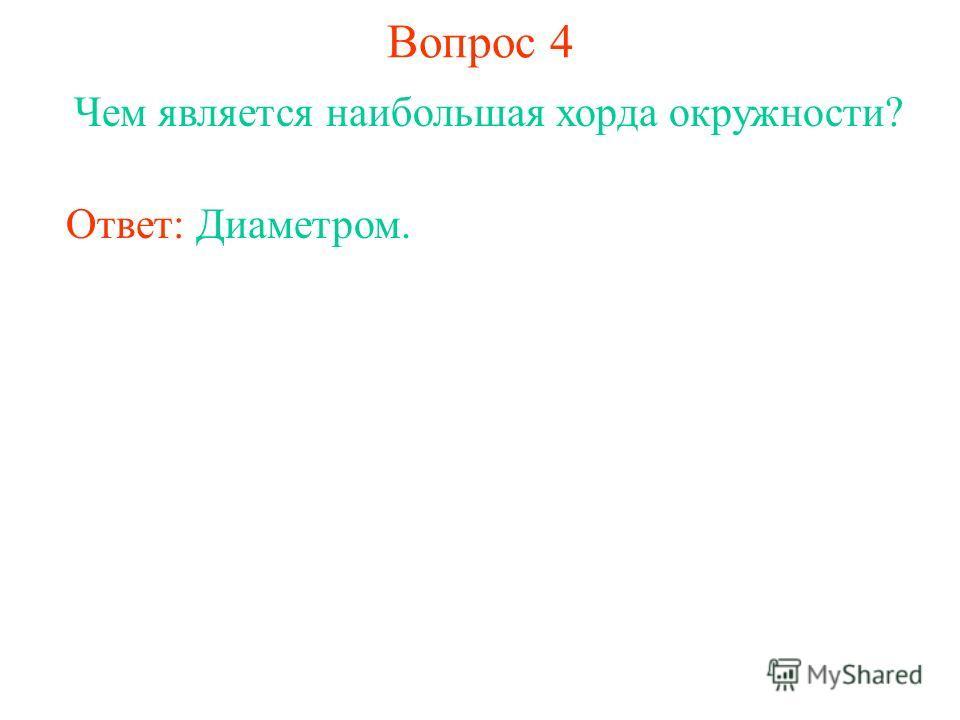 Вопрос 4 Чем является наибольшая хорда окружности? Ответ: Диаметром.