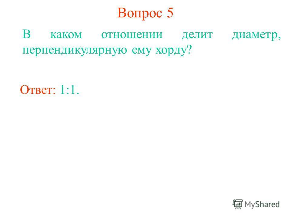 Вопрос 5 В каком отношении делит диаметр, перпендикулярную ему хорду? Ответ: 1:1.